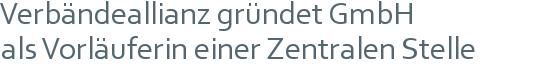 Verbändeallianz gründet GmbH | als Vorläuferin einer Zentralen Stelle