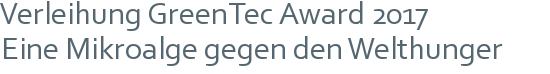 Verleihung GreenTec Award 2017 | Eine Mikroalge gegen den Welthunger