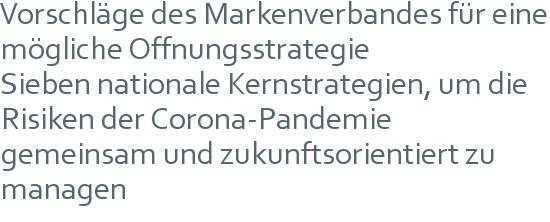 Vorschläge des Markenverbandes für eine mögliche Öffnungsstrategie   Sieben nationale Kernstrategien, um die Risiken der Corona-Pandemie gemeinsam und  zukunftsorientiert zu managen